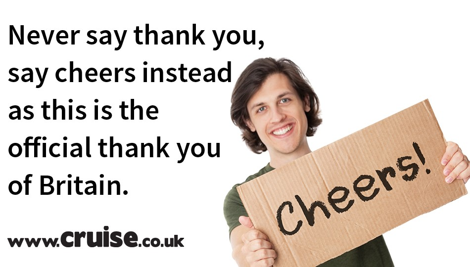 Never say thank you, say cheers instead as this is the official thank you of Britain.