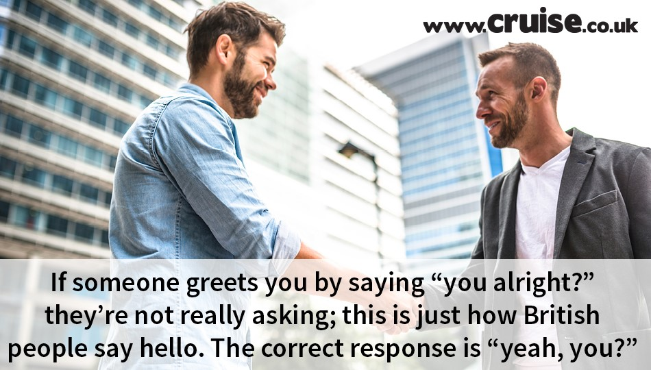 "If someone greets you by saying ""you alright?"" they're not really asking; this is just how British people say hello. The correct response is ""yeah, you?"""