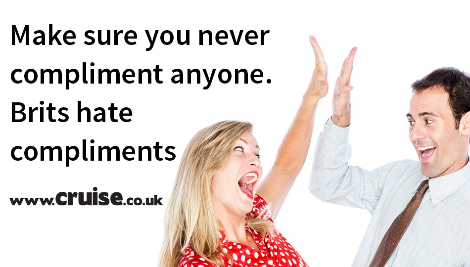 Make sure you never compliment anyone. Brits hate compliments