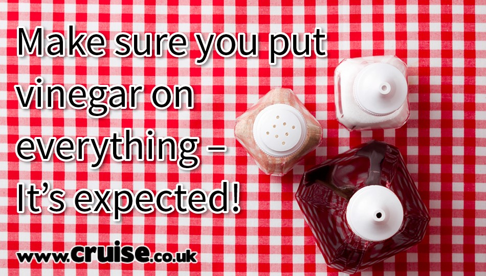 Make sure you put vinegar on everything – It's expected!