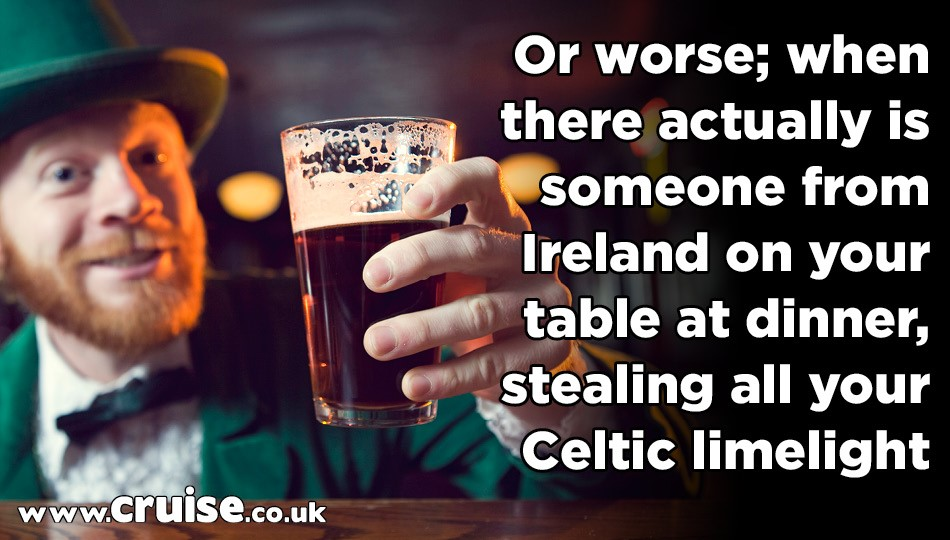 or worse; when there actually is someone from Ireland on your table at dinner
