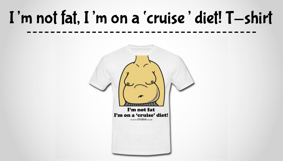 I'm not fat, Im on a cruise diet