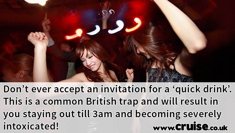 Don't ever accept an invitation for a 'quick drink'. This is a common British trap and will result in you staying out till 3am and becoming severely intoxicated!