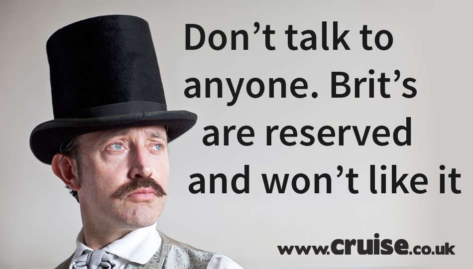 Don't talk to anyone. Brit's are reserved and won't like it