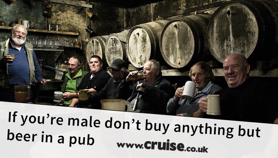 If you're male don't buy anything but beer in a pub