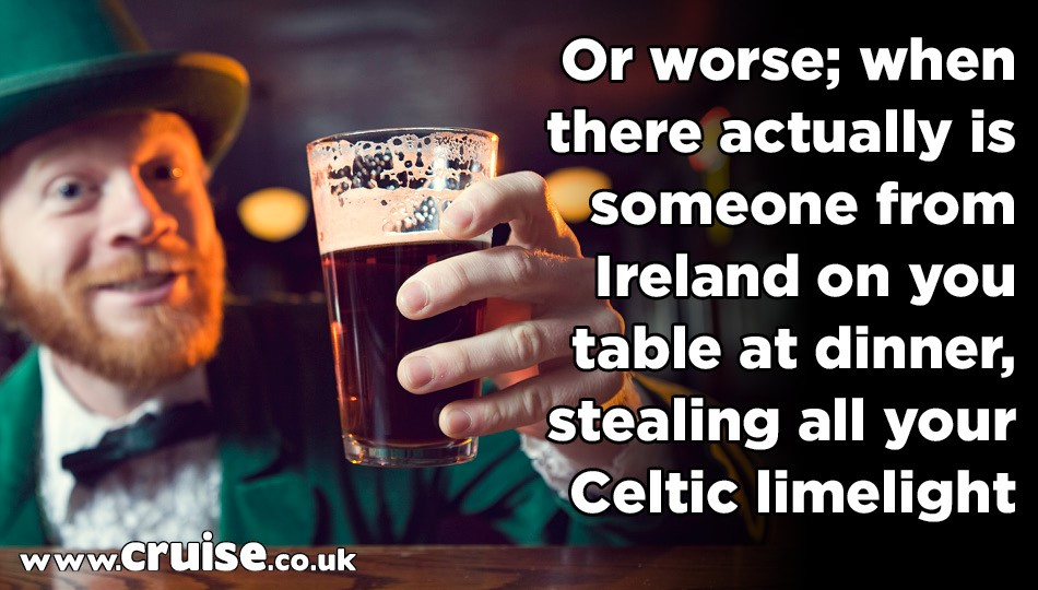 Or worse; when there actually is someone from Ireland on you table at dinner, stealing all your Celtic limelight