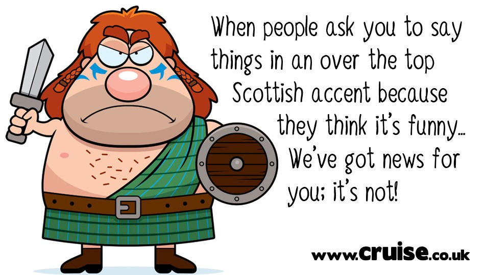 When people ask you to say things in an over the top Scottish accent because they think it's funny… We've got news for you; it's not!