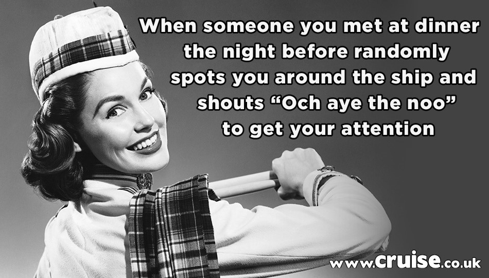 """When someone you met at dinner the night before randomly spots you around the ship and shouts """"Och aye the noo"""" to get your attention"""