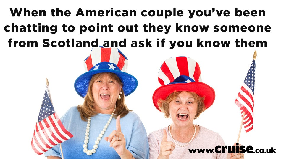 When the American couple you've been chatting to point out they know someone from Scotland and ask if you know them