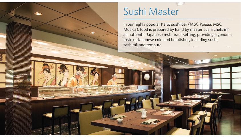 Sushi Master In our highly popular Kaito sushi bar (MSC Poesia, MSC Musica), food is prepared by hand by master sushi chefs in an authentic Japanese restaurant setting, providing a genuine taste of Japanese cold and hot dishes, including sushi, sashimi, and tempura.