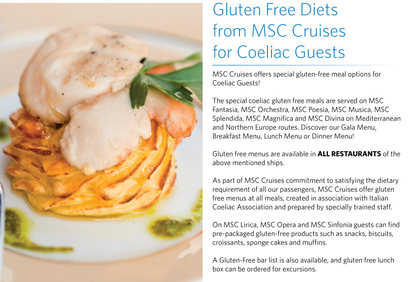 Gluten Free Diets  from MSC Cruises  for Coeliac Guests MSC Cruises offers special gluten-free meal options for  Coeliac Guests!  The special coeliac gluten free meals are served on MSC Fantasia, MSC Orchestra, MSC Poesia, MSC Musica, MSC Splendida, MSC Magnifica and MSC Divina on Mediterranean and Northern Europe routes. Discover our Gala Menu, Breakfast Menu, Lunch Menu or Dinner Menu!   Gluten free menus are available in ALL RESTAURANTS of the above mentioned ships.   As part of MSC Cruises commitment to satisfying the dietary requirement of all our passengers, MSC Cruises offer gluten free menus at all meals, created in association with Italian Coeliac Association and prepared by specially trained staff.   On MSC Lirica, MSC Opera and MSC Sinfonia guests can find pre-packaged gluten-free products such as snacks, biscuits, croissants, sponge cakes and muffins.   A Gluten-Free bar list is also available, and gluten free lunch box can be ordered for excursions.